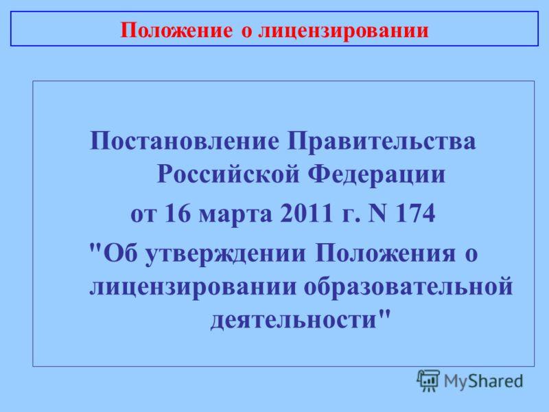 Постановление Правительства Российской Федерации от 16 марта 2011 г. N 174 Об утверждении Положения о лицензировании образовательной деятельности Положение о лицензировании