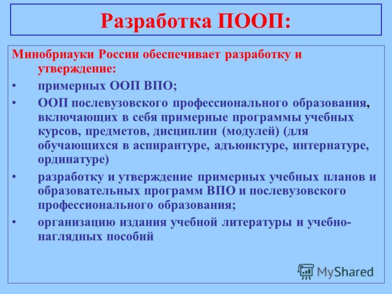 Разработка ПООП: Минобрнауки России обеспечивает разработку и утверждение: примерных ООП ВПО; ООП послевузовского профессионального образования, включающих в себя примерные программы учебных курсов, предметов, дисциплин (модулей) (для обучающихся в а
