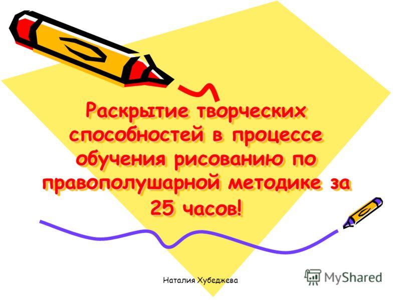 Наталия Хубеджева Раскрытие творческих способностей в процессе обучения рисованию по правополушарной методике за 25 часов!