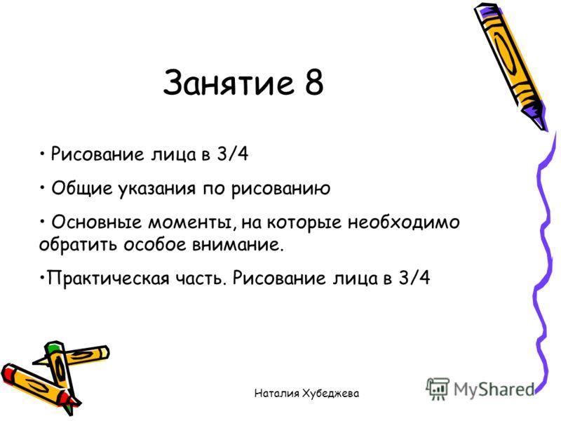Наталия Хубеджева Занятие 8 Рисование лица в 3/4 Общие указания по рисованию Основные моменты, на которые необходимо обратить особое внимание. Практическая часть. Рисование лица в 3/4