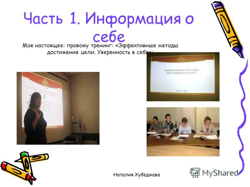 Наталия Хубеджева Часть 1. Информация о себе Мое настоящее: провожу тренинг: «Эффективные методы достижения цели. Уверенность в себе»:
