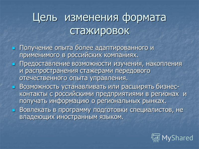 Цель изменения формата стажировок Получение опыта более адаптированного и применимого в российских компаниях. Получение опыта более адаптированного и применимого в российских компаниях. Предоставление возможности изучения, накопления и распространени