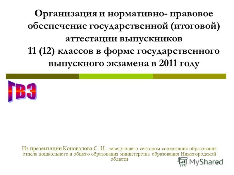 39 Организация и нормативно- правовое обеспечение государственной (итоговой) аттестации выпускников 11 (12) классов в форме государственного выпускного экзамена в 2011 году Из презентации Коновалова С. И., заведующего сектором содержания образования