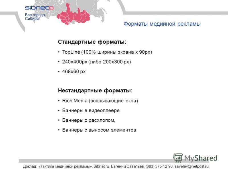 Форматы медийной рекламы Стандартные форматы: TopLine (100% ширины экрана х 90px) 240х400px (либо 200х300 px) 468х60 px Нестандартные форматы: Rich Media (всплывающие окна) Баннеры в видеоплеере Баннеры с расхлопом, Баннеры с выносом элементов Доклад