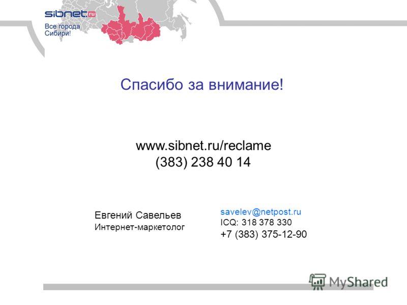 Спасибо за внимание! savelev@netpost.ru ICQ: 318 378 330 +7 (383) 375-12-90 Евгений Савельев Интернет-маркетолог www.sibnet.ru/reclame (383) 238 40 14
