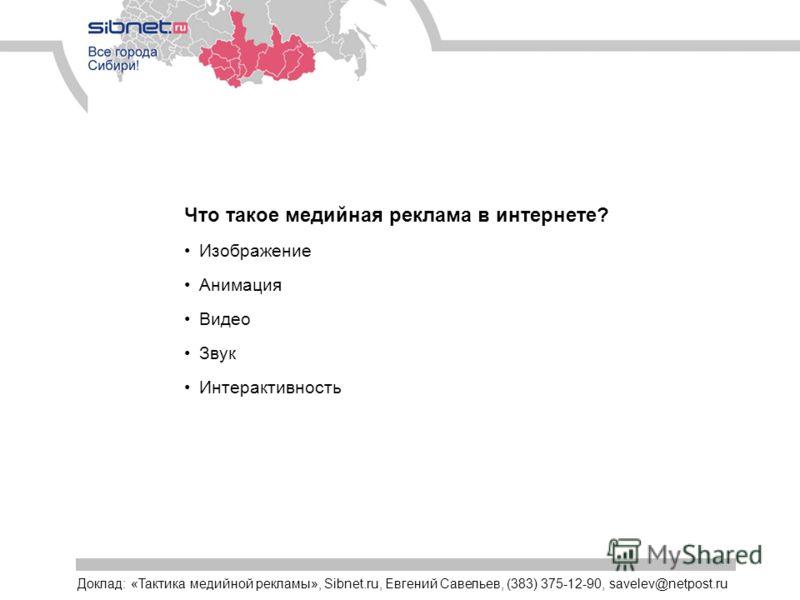 Что такое медийная реклама в интернете? Изображение Анимация Видео Звук Интерактивность Доклад: «Тактика медийной рекламы», Sibnet.ru, Евгений Савельев, (383) 375-12-90, savelev@netpost.ru