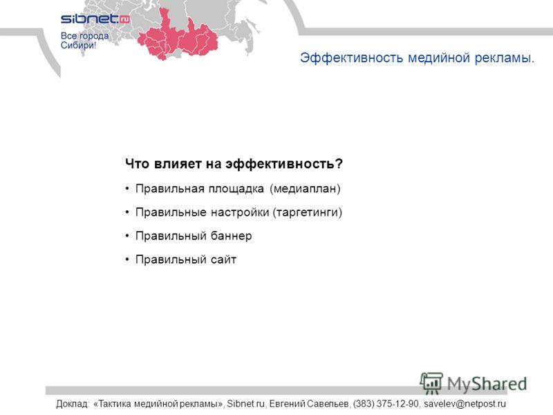 Эффективность медийной рекламы. Что влияет на эффективность? Правильная площадка (медиаплан) Правильные настройки (таргетинги) Правильный баннер Правильный сайт Доклад: «Тактика медийной рекламы», Sibnet.ru, Евгений Савельев, (383) 375-12-90, savelev