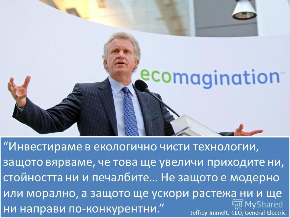 Инвестираме в екологично чисти технологии, защото вярваме, че това ще увеличи приходите ни, стойността ни и печалбите… Не защото е модерно или морално, а защото ще ускори растежа ни и ще ни направи по-конкурентни. Jeffrey Immelt, CEO, General Electri