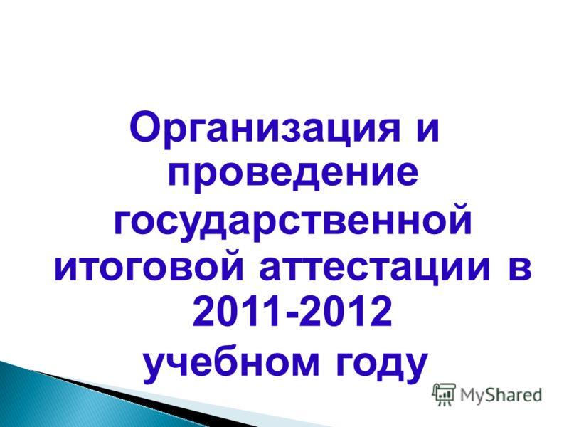 Организация и проведение государственной итоговой аттестации в 2011-2012 учебном году