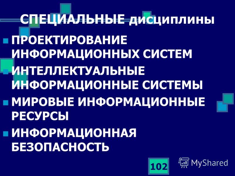 102 СПЕЦИАЛЬНЫЕ дисциплины ПРОЕКТИРОВАНИЕ ИНФОРМАЦИОННЫХ СИСТЕМ ИНТЕЛЛЕКТУАЛЬНЫЕ ИНФОРМАЦИОННЫЕ СИСТЕМЫ МИРОВЫЕ ИНФОРМАЦИОННЫЕ РЕСУРСЫ ИНФОРМАЦИОННАЯ БЕЗОПАСНОСТЬ