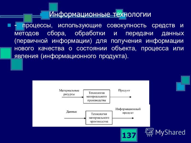 137 Информационные технологии - процессы, использующие совокупность средств и методов сбора, обработки и передачи данных (первичной информации) для получения информации нового качества о состоянии объекта, процесса или явления (информационного продук