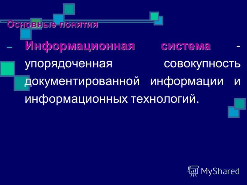 – Информационная система – Информационная система - упорядоченная совокупность документированной информации и информационных технологий. Основные понятия