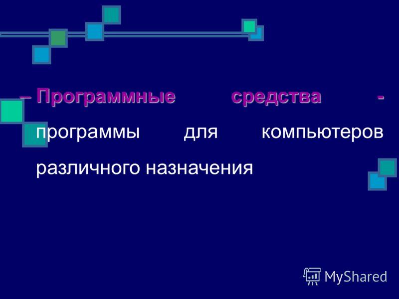 –Программные средства - –Программные средства - программы для компьютеров различного назначения