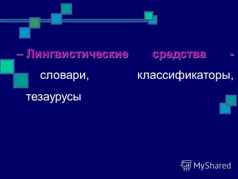 –Лингвистические средства - –Лингвистические средства - словари, классификаторы, тезаурусы