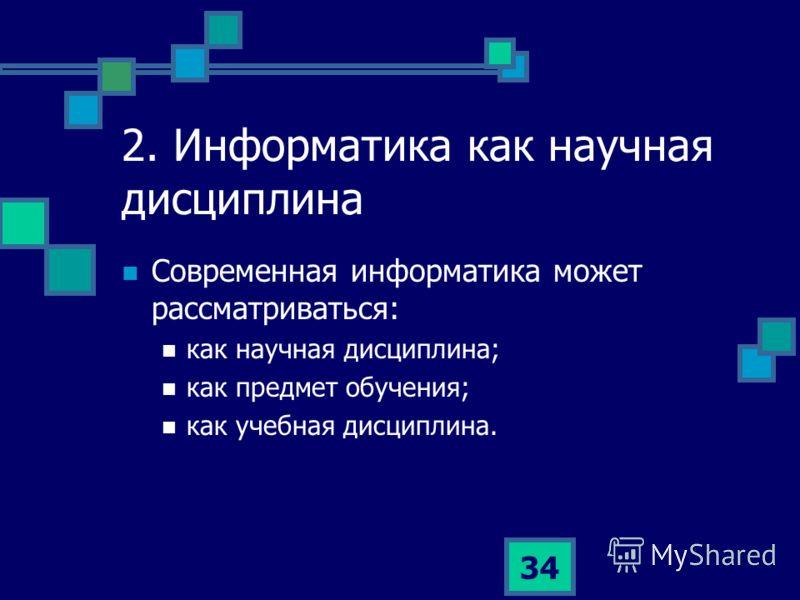 34 2. Информатика как научная дисциплина Современная информатика может рассматриваться: как научная дисциплина; как предмет обучения; как учебная дисциплина.