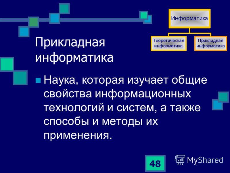 48 Прикладная информатика Наука, которая изучает общие свойства информационных технологий и систем, а также способы и методы их применения.