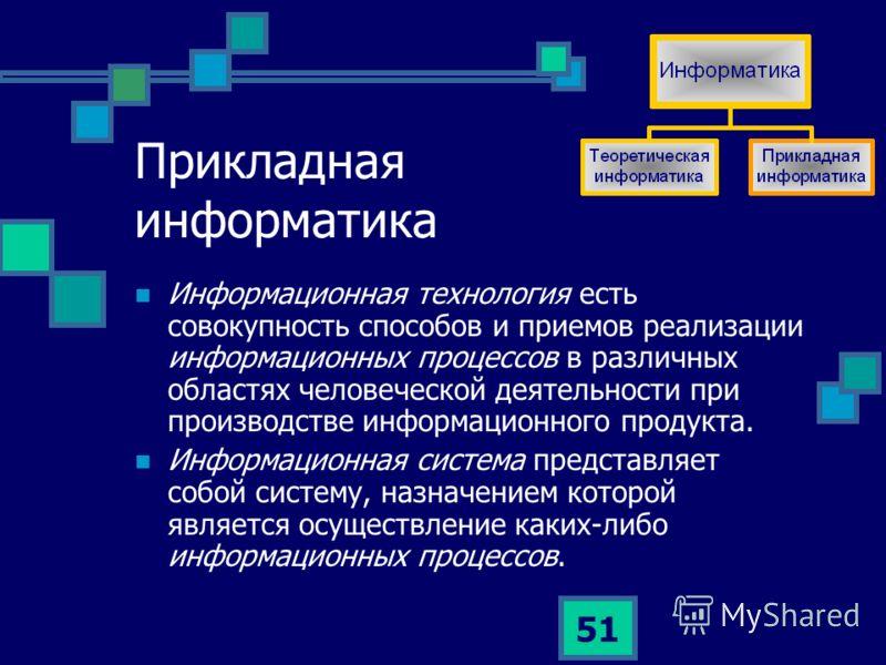 51 Прикладная информатика Информационная технология есть совокупность способов и приемов реализации информационных процессов в различных областях человеческой деятельности при производстве информационного продукта. Информационная система представляет