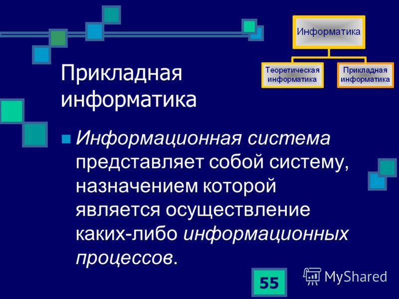 55 Прикладная информатика Информационная система представляет собой систему, назначением которой является осуществление каких-либо информационных процессов.
