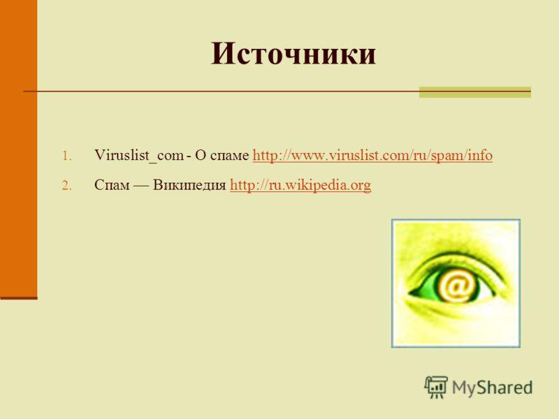 Источники 1. Viruslist_com - О спаме http://www.viruslist.com/ru/spam/infohttp://www.viruslist.com/ru/spam/info 2. Спам Википедия http://ru.wikipedia.orghttp://ru.wikipedia.org