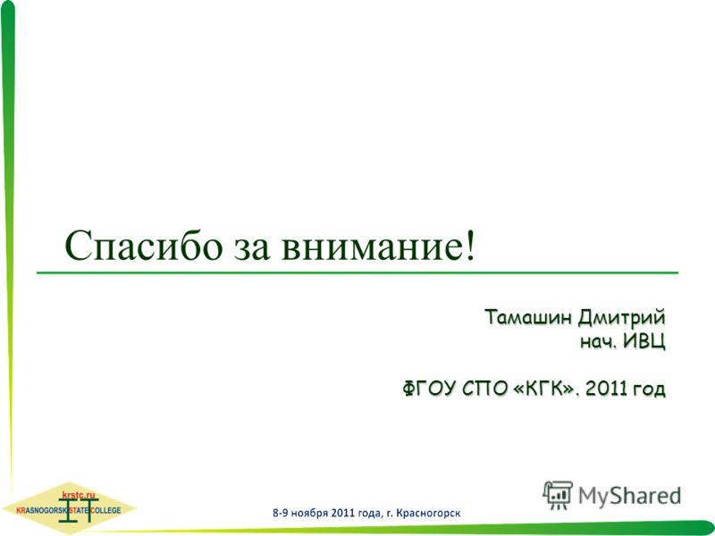 Спасибо за внимание! Тамашин Дмитрий нач. ИВЦ ФГОУ СПО «КГК». 2011 год