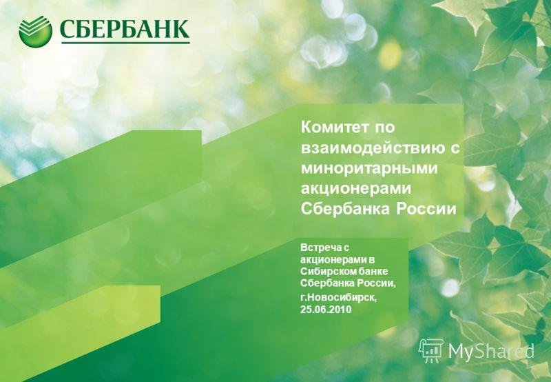 Комитет по взаимодействию с миноритарными акционерами Сбербанка России Встреча с акционерами в Сибирском банке Сбербанка России, г.Новосибирск, 25.06.2010