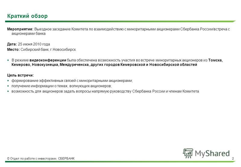 © Отдел по работе с инвесторами, СБЕРБАНК2 Краткий обзор Мероприятие: Выездное заседание Комитета по взаимодействию с миноритарными акционерами Сбербанка России/встреча с акционерами банка Дата: 25 июня 2010 года Место: Сибирский банк, г.Новосибирск