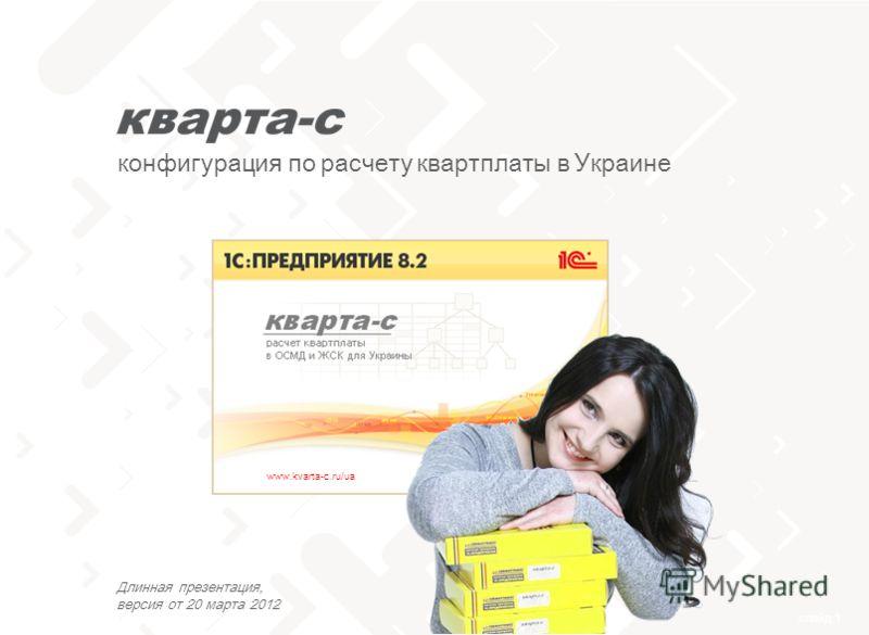 слайд 1 тел. 0 (800) 502 217 конфигурация по расчету квартплаты в Украине www.kvarta-c.ru/ua Длинная презентация, версия от 20 марта 2012