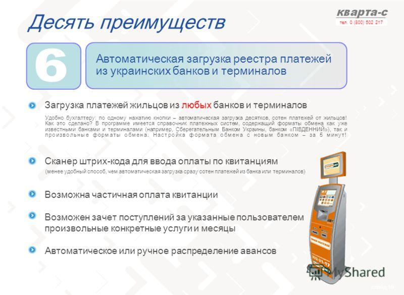 слайд 19 тел. 0 (800) 502 217 Десять преимуществ Автоматическая загрузка реестра платежей из украинских банков и терминалов Загрузка платежей жильцов из любых банков и терминалов Сканер штрих-кода для ввода оплаты по квитанциям Возможна частичная опл