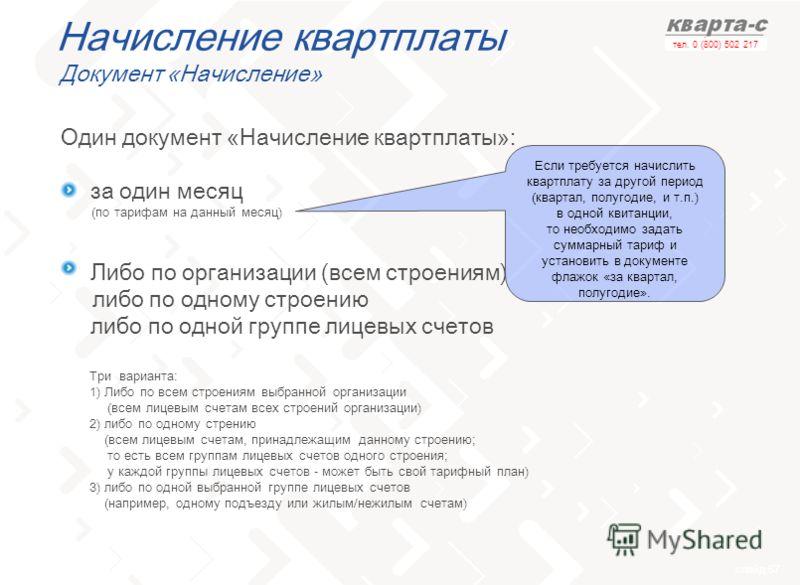 слайд 57 тел. 0 (800) 502 217 Начисление квартплаты Документ «Начисление» Один документ «Начисление квартплаты»: -за один месяц -Либо по организации (всем строениям) либо по одному строению либо по одной группе лицевых счетов Если требуется начислить