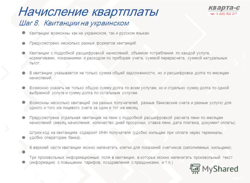 слайд 73 тел. 0 (800) 502 217 Начисление квартплаты Шаг 8. Квитанции на украинском Квитанции возможны как на украинском, так и русском языках. Предусмотрено несколько разных форматов квитанций. Квитанции с подробной расшифровкой начислений, объемом п