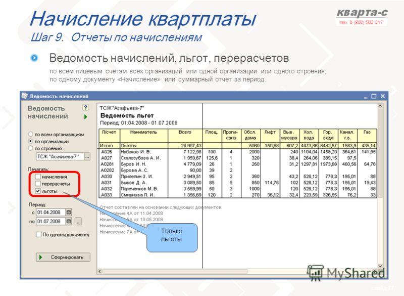 слайд 77 тел. 0 (800) 502 217 Начисление квартплаты Шаг 9. Отчеты по начислениям по всем лицевым счетам всех организаций или одной организации или одного строения; по одному документу «Начисление» или суммарный отчет за период. Ведомость начислений,
