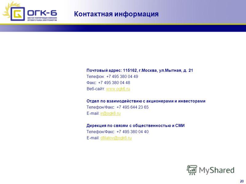 20 Почтовый адрес: 115162, г.Москва, ул.Мытная, д. 21 Телефон: +7 495 380 04 49 Факс: +7 495 380 04 48 Веб-сайт: www.ogk6.ruwww.ogk6.ru Отдел по взаимодействию с акционерами и инвесторами Телефон/Факс: +7 495 644 23 65 E-mail: ir@ogk6.ruir@ogk6.ru Ди