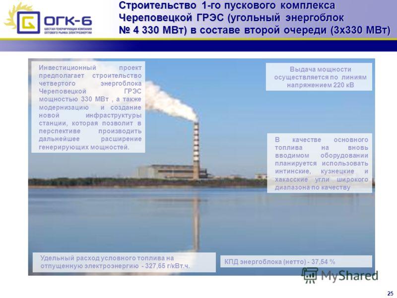 25 Строительство 1-го пускового комплекса Череповецкой ГРЭС (угольный энергоблок 4 330 МВт) в составе второй очереди (3x330 МВт) Инвестиционный проект предполагает строительство четвертого энергоблока Череповецкой ГРЭС мощностью 330 МВт, а также моде
