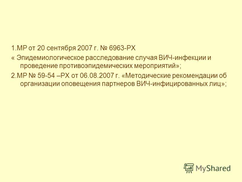 1.МР от 20 сентября 2007 г. 6963-РХ « Эпидемиологическое расследование случая ВИЧ-инфекции и проведение противоэпидемических мероприятий»; 2.МР 59-54 –РХ от 06.08.2007 г. «Методические рекомендации об организации оповещения партнеров ВИЧ-инфицированн