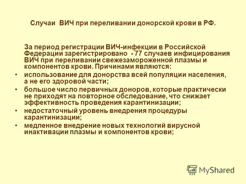 Случаи ВИЧ при переливании донорской крови в РФ. За период регистрации ВИЧ-инфекции в Российской Федерации зарегистрировано - 77 случаев инфицирования ВИЧ при переливании свежезамороженной плазмы и компонентов крови. Причинами являются: использование