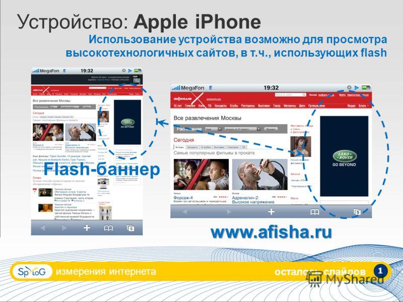измерения интернета 1 Устройство: Apple iPhone Использование устройства возможно для просмотра высокотехнологичных сайтов, в т.ч., использующих flash www.afisha.ru Flash-баннер осталось слайдов