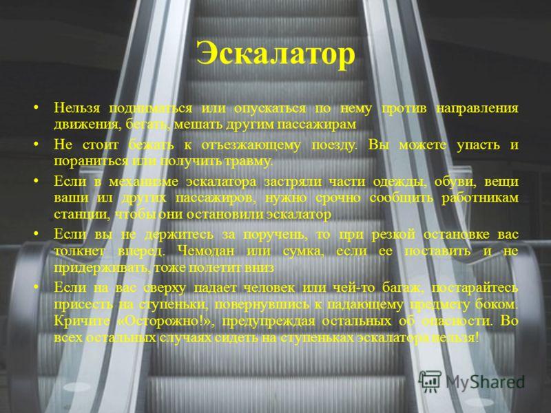 Эскалатор Нельзя подниматься или опускаться по нему против направления движения, бегать, мешать другим пассажирам Не стоит бежать к отъезжающему поезду. Вы можете упасть и пораниться или получить травму. Если в механизме эскалатора застряли части оде