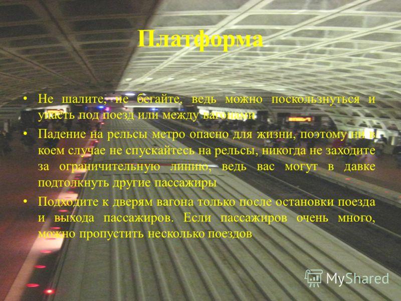Платформа Не шалите, не бегайте, ведь можно поскользнуться и упасть под поезд или между вагонами Падение на рельсы метро опасно для жизни, поэтому ни в коем случае не спускайтесь на рельсы, никогда не заходите за ограничительную линию, ведь вас могут