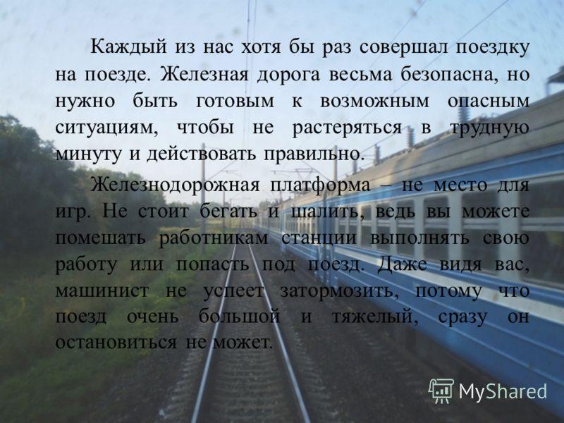 Каждый из нас хотя бы раз совершал поездку на поезде. Железная дорога весьма безопасна, но нужно быть готовым к возможным опасным ситуациям, чтобы не растеряться в трудную минуту и действовать правильно. Железнодорожная платформа – не место для игр.