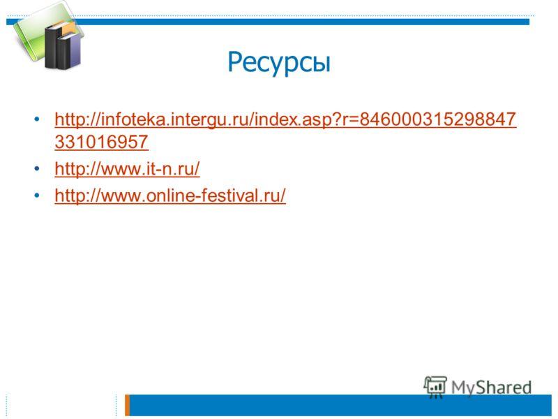 Ресурсы http://infoteka.intergu.ru/index.asp?r=846000315298847 331016957http://infoteka.intergu.ru/index.asp?r=846000315298847 331016957 http://www.it-n.ru/ http://www.online-festival.ru/