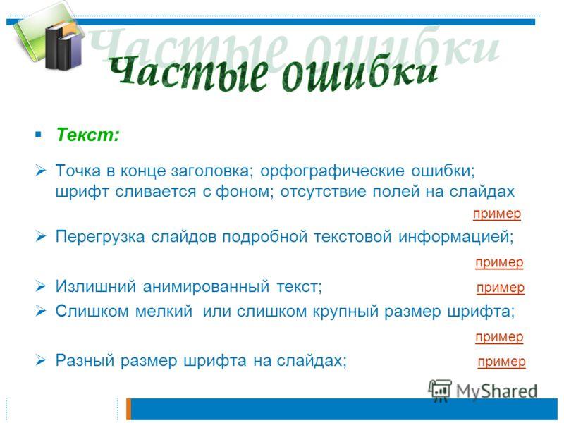 Текст: Точка в конце заголовка; орфографические ошибки; шрифт сливается с фоном; отсутствие полей на слайдах пример Перегрузка слайдов подробной текстовой информацией; пример Излишний анимированный текст; пример пример Слишком мелкий или слишком круп