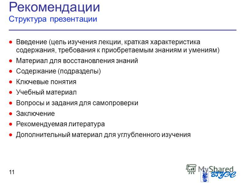 Рекомендации Структура презентации 11 Введение (цель изучения лекции, краткая характеристика содержания, требования к приобретаемым знаниям и умениям) Материал для восстановления знаний Содержание (подразделы) Ключевые понятия Учебный материал Вопрос