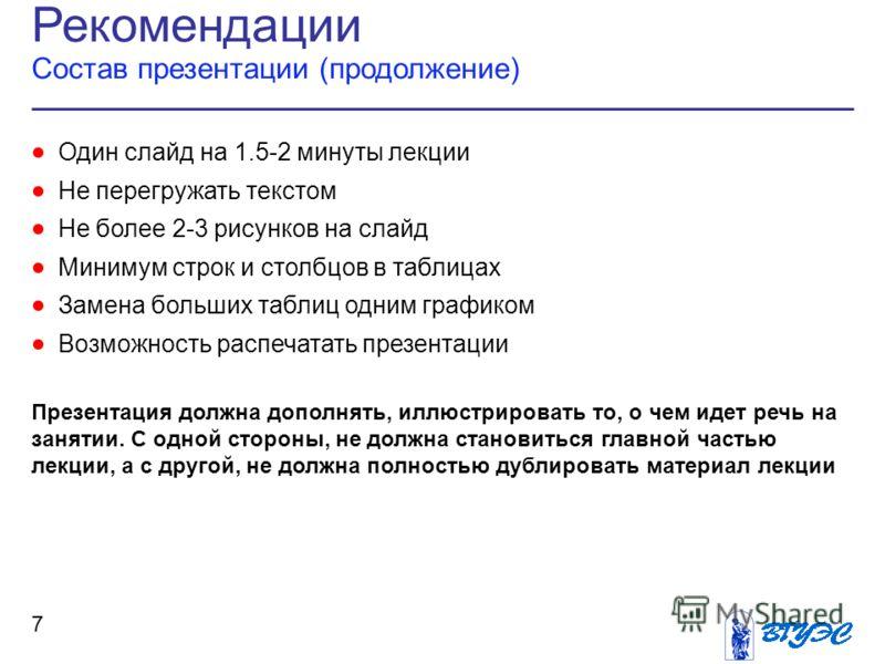 Рекомендации Состав презентации (продолжение) 7 Один слайд на 1.5-2 минуты лекции Не перегружать текстом Не более 2-3 рисунков на слайд Минимум строк и столбцов в таблицах Замена больших таблиц одним графиком Возможность распечатать презентации Презе