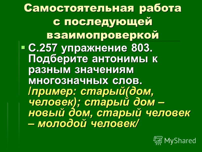 Самостоятельная работа с последующей взаимопроверкой С.257 упражнение 803. Подберите антонимы к разным значениям многозначных слов. /пример: старый(дом, человек); старый дом – новый дом, старый человек – молодой человек/ С.257 упражнение 803. Подбери