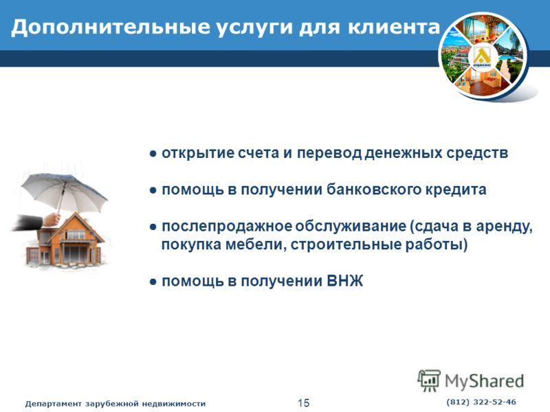 Департамент зарубежной недвижимости 15 (812) 322-52-46 Дополнительные услуги для клиента открытие счета и перевод денежных средств помощь в получении банковского кредита послепродажное обслуживание (сдача в аренду, покупка мебели, строительные работы