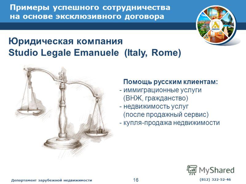 Департамент зарубежной недвижимости 16 (812) 322-52-46 Примеры успешного сотрудничества на основе эксклюзивного договора Юридическая компания Studio Legale Emanuele (Italy, Rome) Помощь русским клиентам: - иммиграционные услуги (ВНЖ, гражданство) - н