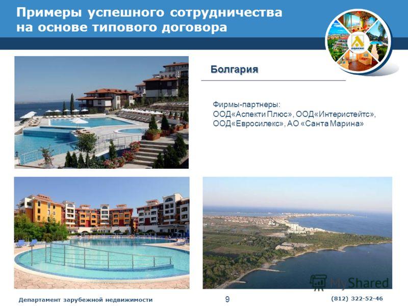 Департамент зарубежной недвижимости 9 (812) 322-52-46 Болгария Фирмы-партнеры: ООД«Аспекти Плюс», ООД«Интеристейтс», ООД«Евросилекс», АО «Санта Марина» Примеры успешного сотрудничества на основе типового договора
