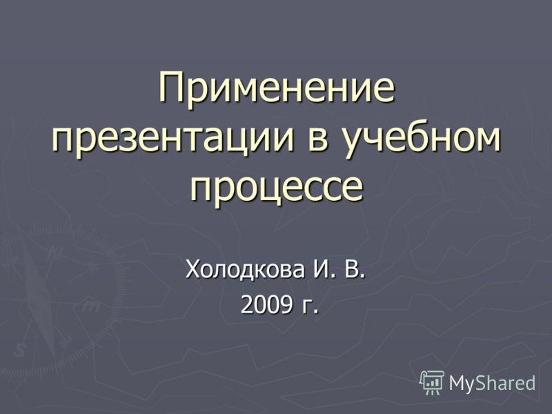 Применение презентации в учебном процессе Холодкова И. В. 2009 г. 2009 г.