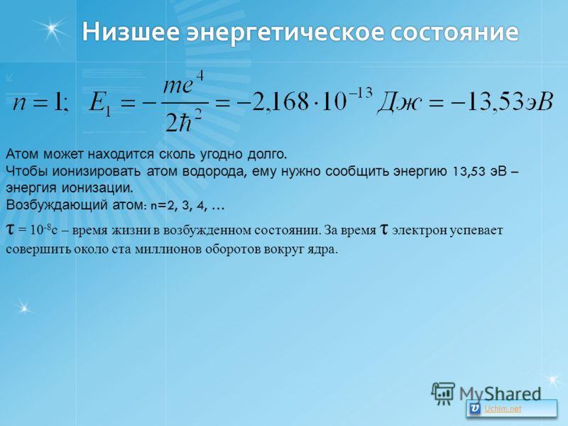 Низшее энергетическое состояние Атом может находится сколь угодно долго. Чтобы ионизировать атом водорода, ему нужно сообщить энергию 13,53 эВ – энергия ионизации. Возбуждающий атом : n=2, 3, 4, … τ = 10 -8 с – время жизни в возбужденном состоянии. З