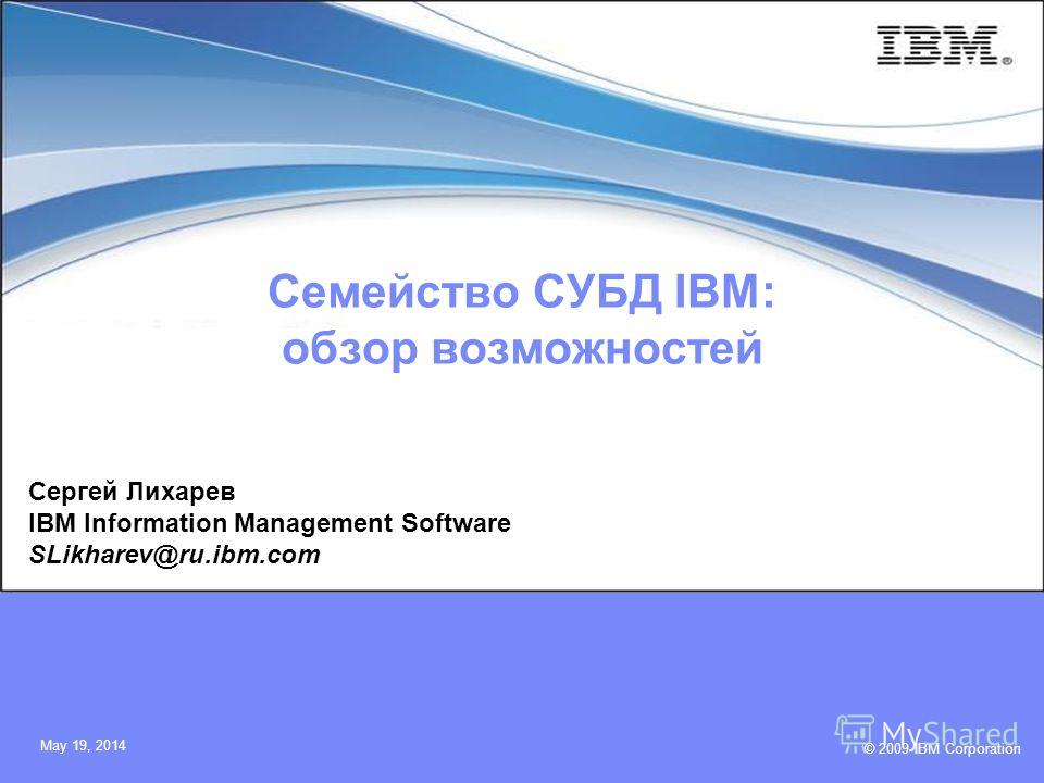 © 2009 IBM Corporation May 19, 2014 Семейство СУБД IBM: обзор возможностей Сергей Лихарев IBM Information Management Software SLikharev@ru.ibm.com